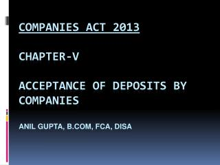 Companies Act 2013 CHAPTER-V ACCEPTANCE OF DEPOSITS BY COMPANIES ANIL GUPTA,  b.Com , FCA,  Disa