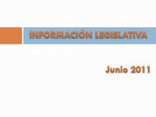 INFORMACIÓN LEGISLATIVA                                Junio 2011
