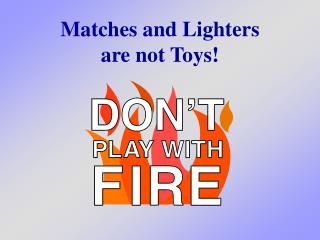 Matches and Lighters are not Toys