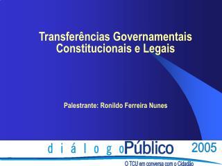 Transferências Governamentais Constitucionais e Legais Palestrante: Ronildo Ferreira Nunes