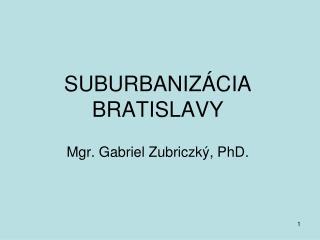 SUBURBANIZÁCIA BRATISLAVY Mgr. Gabriel Zubriczký, PhD.