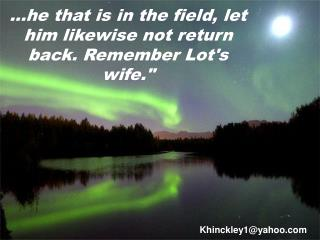 he that is in the field, let him likewise not return back. Remember Lots wife.