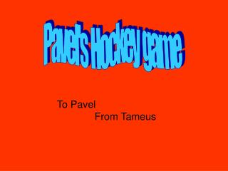 To Pavel 					From Tameus