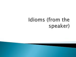 Idioms (from the speaker)