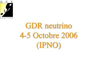GDR neutrino 4-5 Octobre 2006 (IPNO)