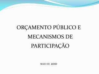 ORÇAMENTO PÚBLICO E MECANISMOS DE PARTICIPAÇÃO MAIO DE   2010
