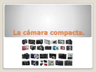 La cámara compacta.