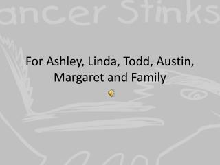 For Ashley, Linda, Todd, Austin, Margaret and Family