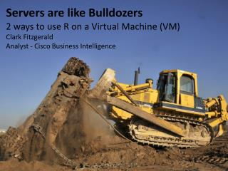 Servers are like Bulldozers 2  ways to use R on a Virtual  M achine (VM) Clark Fitzgerald