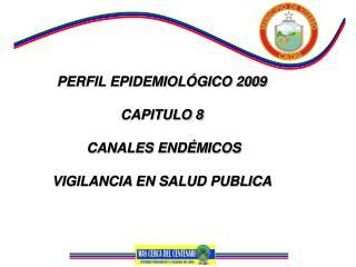 PERFIL EPIDEMIOLÓGICO 2009 CAPITULO 8  CANALES ENDÉMICOS  VIGILANCIA EN SALUD PUBLICA