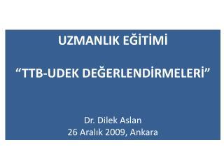 """UZMANLIK EĞİTİMİ """"TTB-UDEK DEĞERLENDİRMELERİ"""" Dr. Dilek Aslan 26 Aralık 2009, Ankara"""