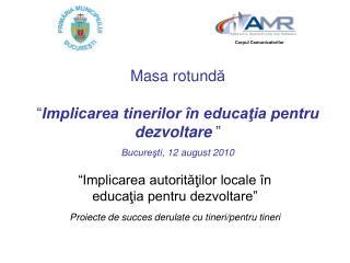 """Masa rotund ă """" Implicarea tinerilor în educaţia pentru dezvoltare """" Bucureşti ,  12 august  2010"""