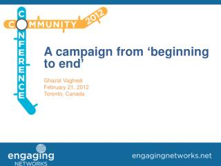 A campaign from 'beginning to end' Ghazal Vaghedi February 21, 2012 Toronto, Canada