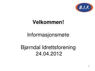Velkommen! Informasjonsmøte Bjørndal Idrettsforening  24.04.2012