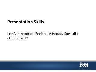 Presentation Skills Lee Ann Kendrick, Regional Advocacy Specialist October 2013