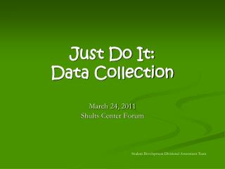 Just Do It: Data Collection March 24, 2011 Shults Center Forum