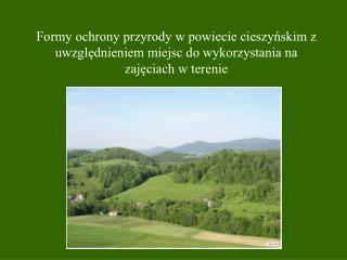Formy ochrony przyrody w powiecie cieszynskim z uwzglednieniem miejsc do wykorzystania na zajeciach w terenie