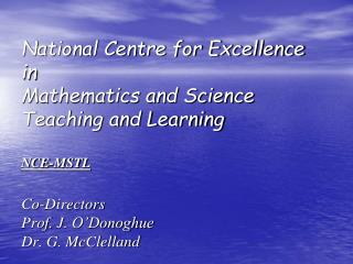 National Centre for Excellence in Mathematics and Science Teaching and Learning  NCE-MSTL   Co-Directors Prof. J. O Dono