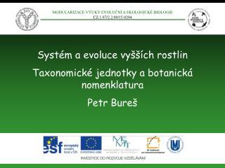 Systém a evoluce vyšších rostlin Taxonomické jednotky a botanická nomenklatura Petr Bureš