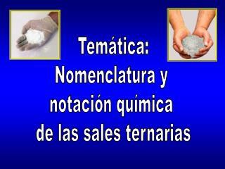 Temática: Nomenclatura y  notación química  de las sales ternarias