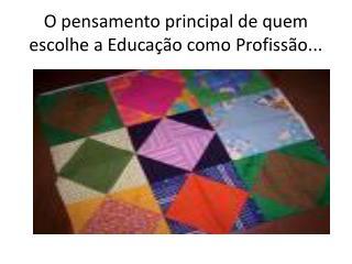 O pensamento principal de quem escolhe a Educação como Profissão...