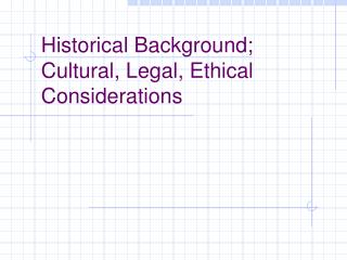 Historical Background; Cultural, Legal, Ethical Considerations