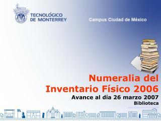 Numeralia del Inventario Físico 2006 Avance al día 26 marzo 2007 Biblioteca