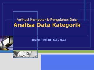 Aplikasi Komputer & Pengolahan Data Analisa Data Kategorik