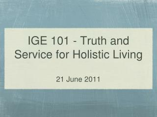 IGE 101 - Truth and Service for Holistic Living 21 June 2011