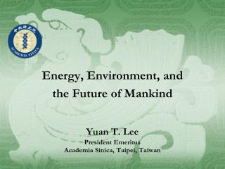 Energy, Environment, and  the Future of Mankind Yuan T. Lee President Emeritus