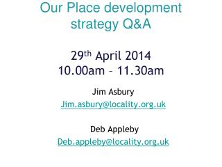 Our Place development strategy Q&A 29 th  April 2014 10.00am – 11.30am
