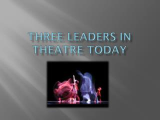 thREE  LEADERS in theatre today