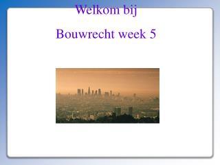 Welkom bij Bouwrecht week 5