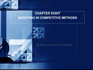 CHAPTER EIGHT INVESTING IN COMPETITIVE METHODS By Maris Chen for Dr.  DeMicco