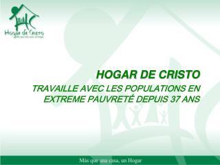 HOGAR DE CRISTO  TRAVAILLE AVEC LES POPULATIONS EN EXTREME PAUVRETÉ DEPUIS 37 ANS