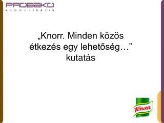 """""""Knorr. Minden közös étkezés egy lehetőség…"""" kutatás"""