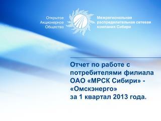 Отчет по работе с потребителями филиала ОАО «МРСК Сибири» - «Омскэнерго» за 1 квартал 2013 года.