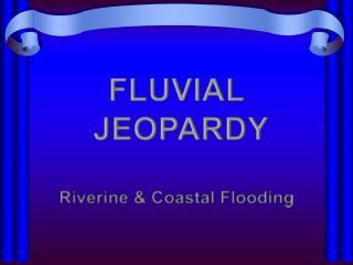 FLUVIAL  JEOPARDY Riverine & Coastal Flooding