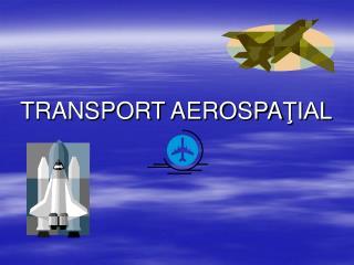 TRANSPORT AEROSPA ŢIAL