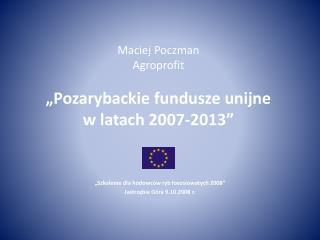 """Maciej Poczman Agroprofit """"Pozarybackie fundusze unijne  w latach 2007-2013"""""""