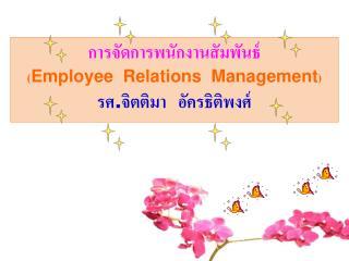 การจัดการพนักงานสัมพันธ์ ( Employee  Relations  Management ) รศ . จิตติมา   อัครธิติพงศ์