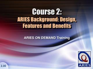 Course 2: ARIES Background: Design,  Features and Benefits