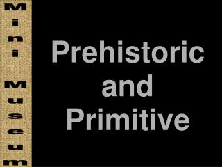 Prehistoric and Primitive