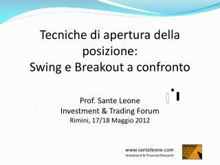 Tecniche di apertura della posizione:  Swing e Breakout a confronto   Prof. Sante Leone Investment  Trading Forum Rimini