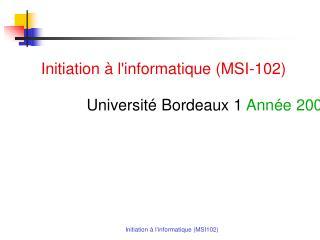 Initiation à l'informatique (MSI-102) Université Bordeaux 1  Année 2009-2010, Licence semestre 1