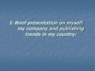 I. Brief presentation on myself, my company and publishing trends in my country: