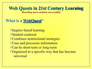 What is a  WebQuest ? Inquiry-based learning Student-centered Combines instructional strategies