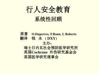 行人安全教育 系统性回顾 原著  O.Duperrex, F.Bunn. I. Roberts 翻译 钱 永 ( DXY) 主办:     瑞士日内瓦社会预防医学研究所