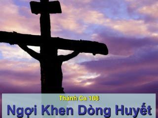 Th�nh Ca  188 Ng?i Khen D�ng Huy?t