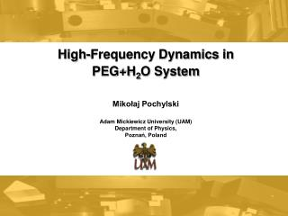High-Frequency Dynamics in  PEG+H 2 O System Mikołaj Pochylski Adam Mickiewicz University (UAM)